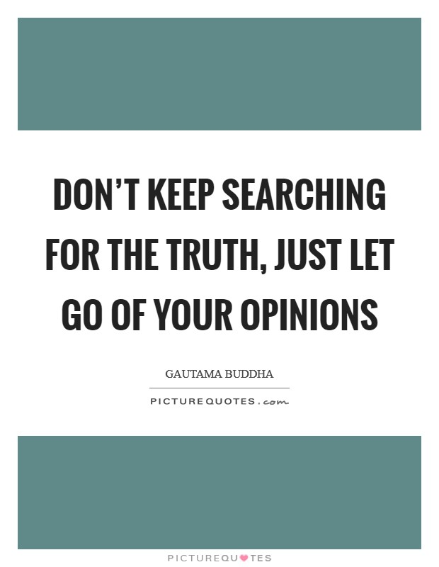 Don't keep searching for the truth, just let go of your opinions Picture Quote #1