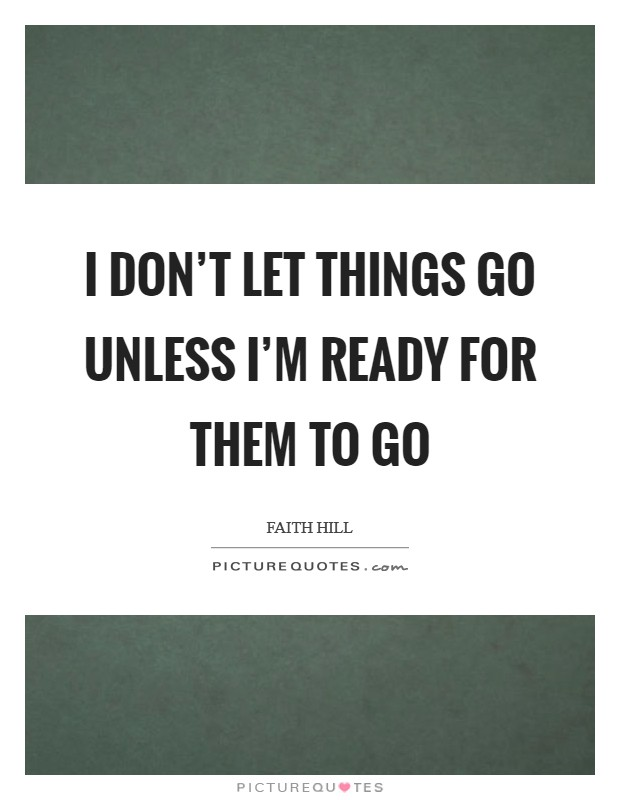 I don't let things go unless I'm ready for them to go Picture Quote #1