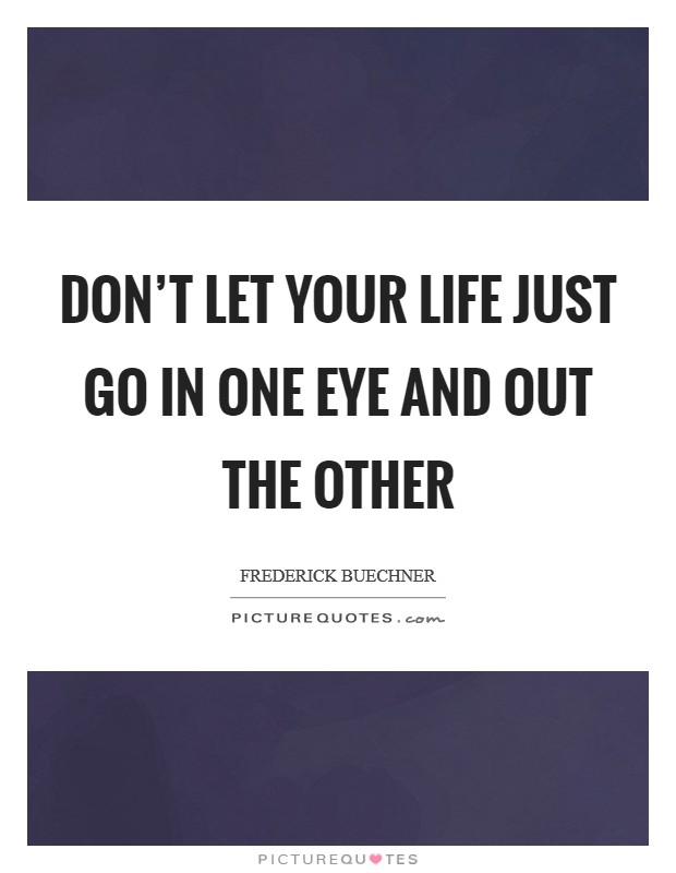 Don't let your life just go in one eye and out the other Picture Quote #1