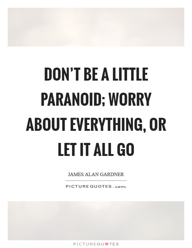Don't be a little paranoid; worry about everything, or let it all go Picture Quote #1