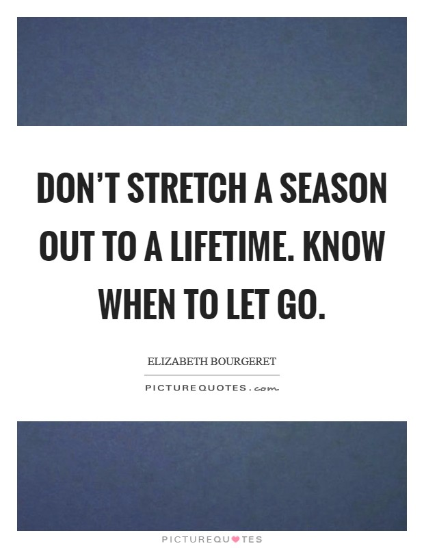 Don't stretch a season out to a lifetime. Know when to let go Picture Quote #1