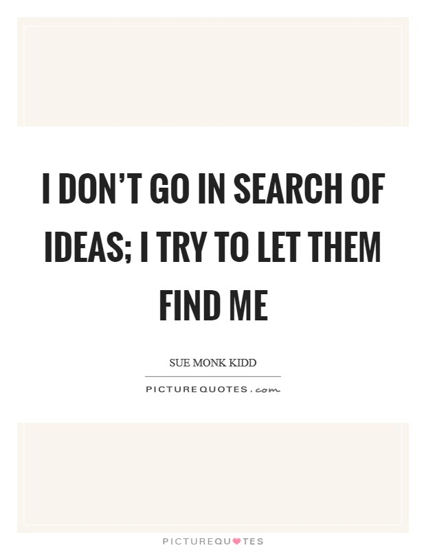 I don't go in search of ideas; I try to let them find me Picture Quote #1