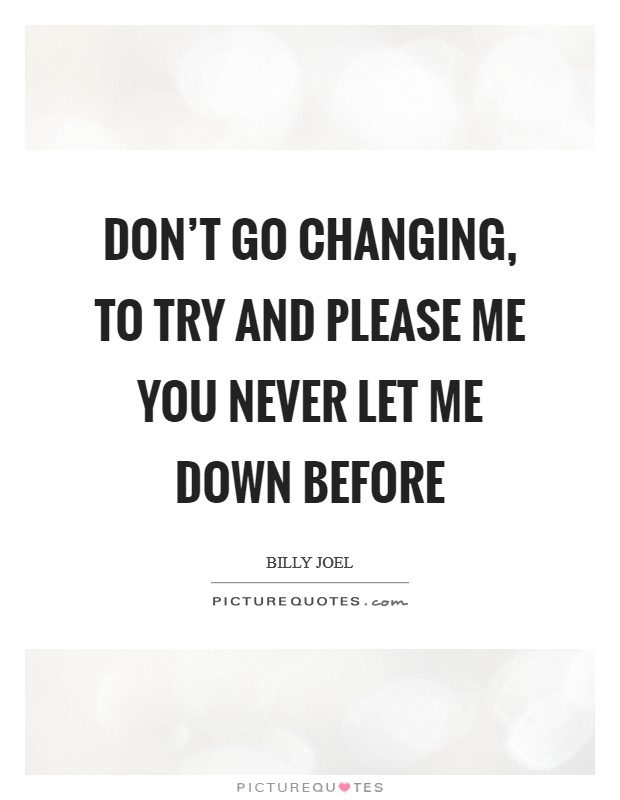 Don't go changing, to try and please me You never let me down before Picture Quote #1