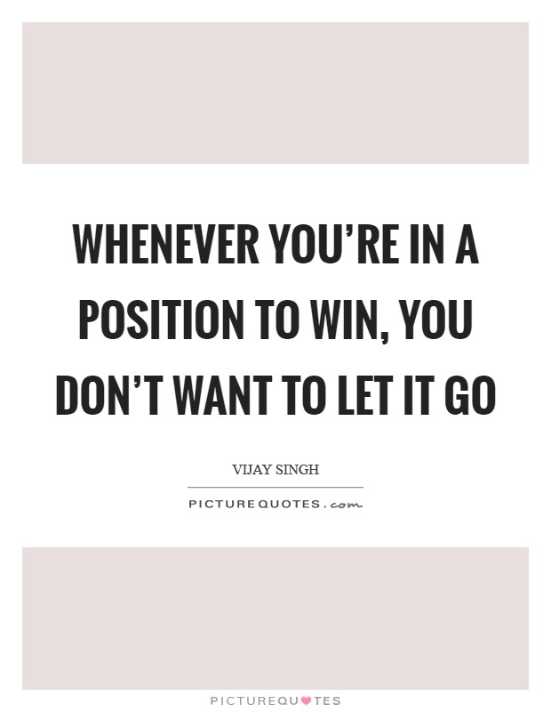 Whenever you're in a position to win, you don't want to let it go Picture Quote #1