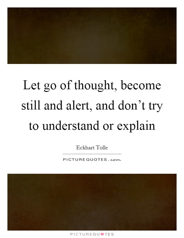 Let go of thought, become still and alert, and don't try to understand or explain Picture Quote #1