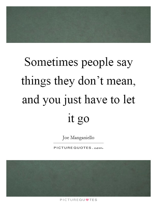 Sometimes people say things they don't mean, and you just have to let it go Picture Quote #1