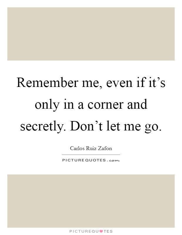 Remember me, even if it's only in a corner and secretly. Don't let me go Picture Quote #1