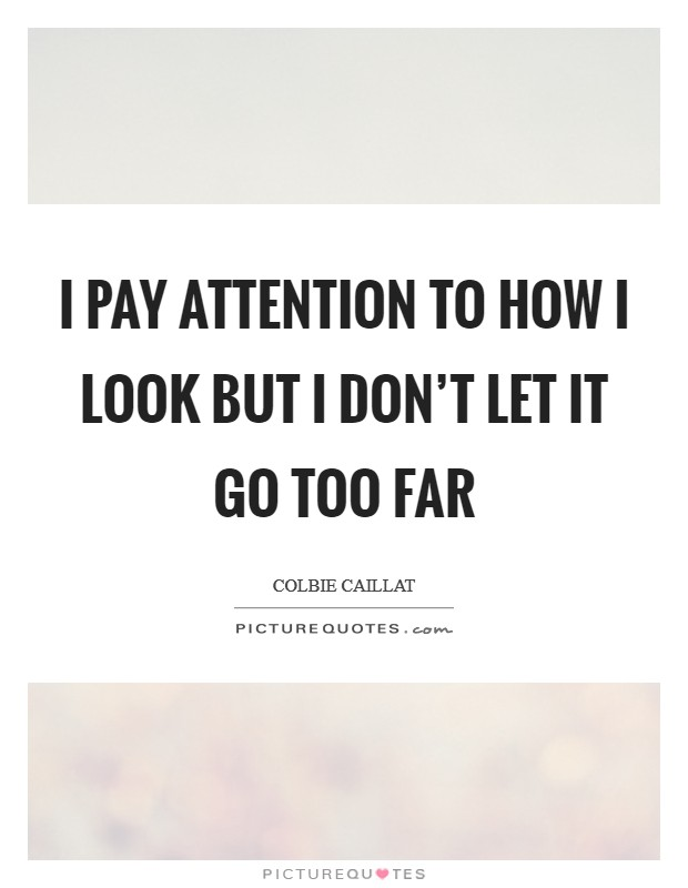 I pay attention to how I look but I don't let it go too far Picture Quote #1