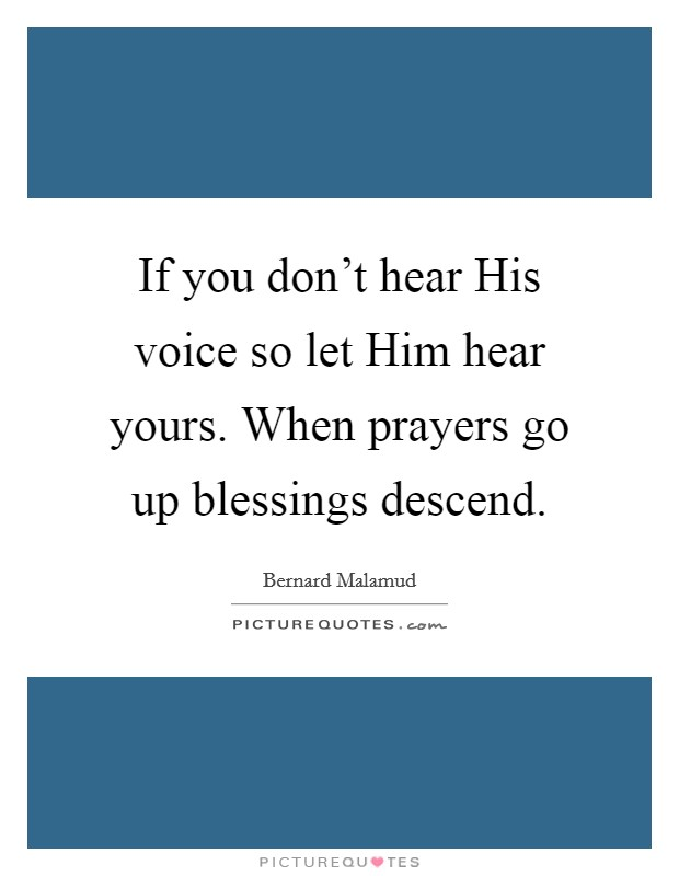 If you don't hear His voice so let Him hear yours. When prayers go up blessings descend Picture Quote #1