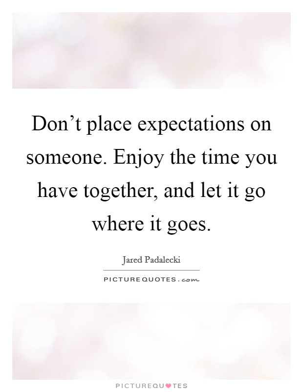 Don't place expectations on someone. Enjoy the time you have together, and let it go where it goes Picture Quote #1