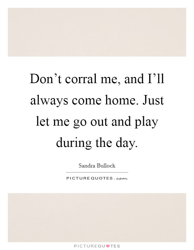 Don't corral me, and I'll always come home. Just let me go out and play during the day Picture Quote #1