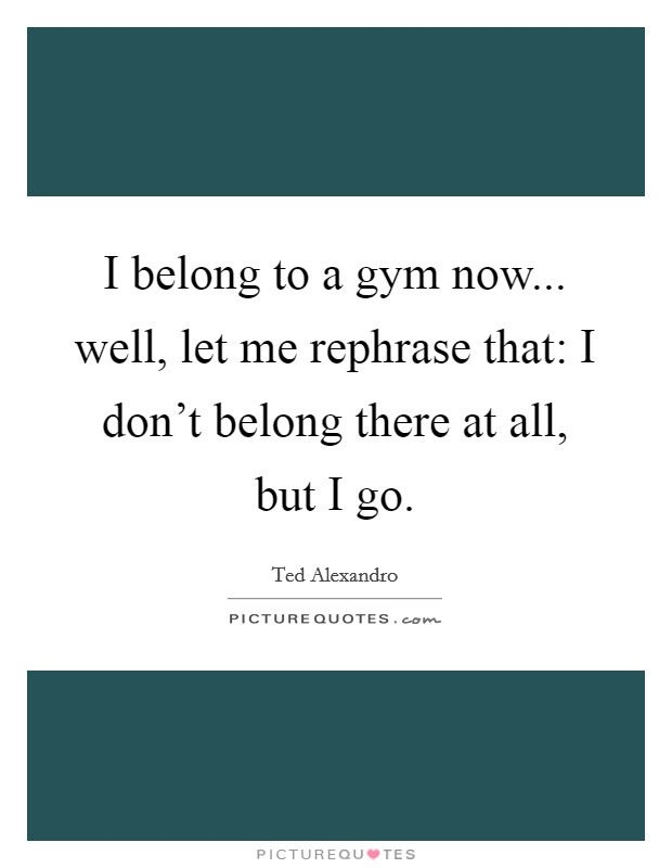 I belong to a gym now... well, let me rephrase that: I don't belong there at all, but I go. Picture Quote #1