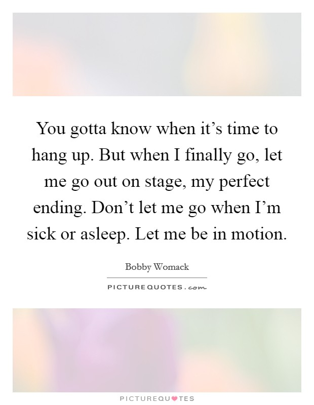 You gotta know when it's time to hang up. But when I finally go, let me go out on stage, my perfect ending. Don't let me go when I'm sick or asleep. Let me be in motion Picture Quote #1