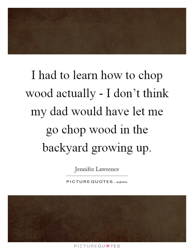 I had to learn how to chop wood actually - I don't think my dad would have let me go chop wood in the backyard growing up Picture Quote #1