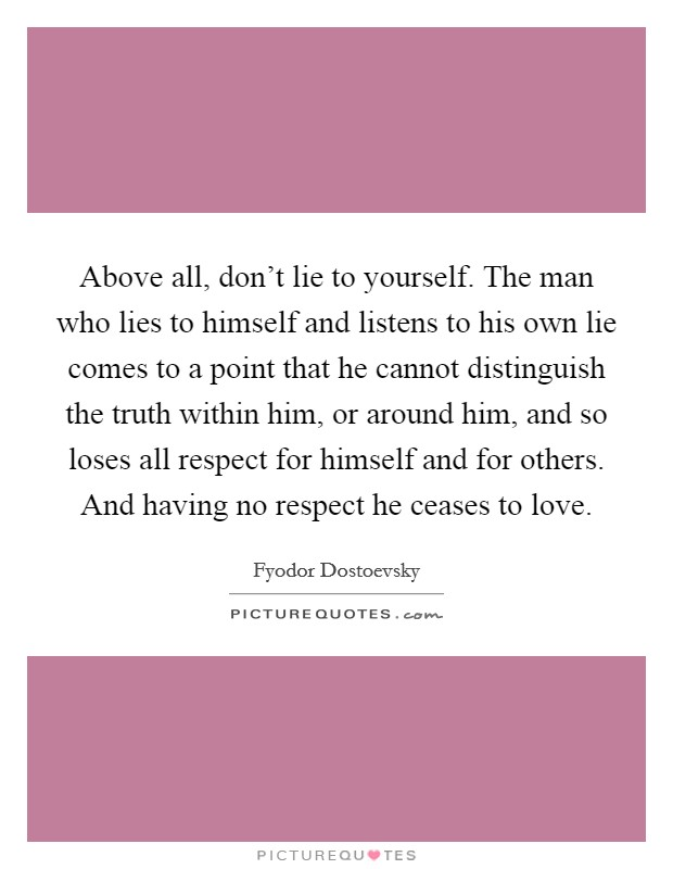 Above all, don't lie to yourself. The man who lies to himself and listens to his own lie comes to a point that he cannot distinguish the truth within him, or around him, and so loses all respect for himself and for others. And having no respect he ceases to love Picture Quote #1
