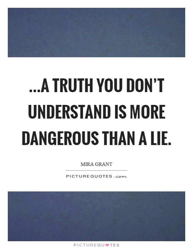 ...a truth you don't understand is more dangerous than a lie Picture Quote #1