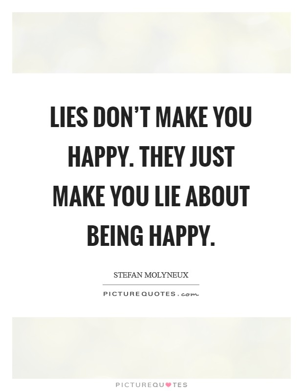 Lies don't make you happy. They just make you lie about being happy Picture Quote #1