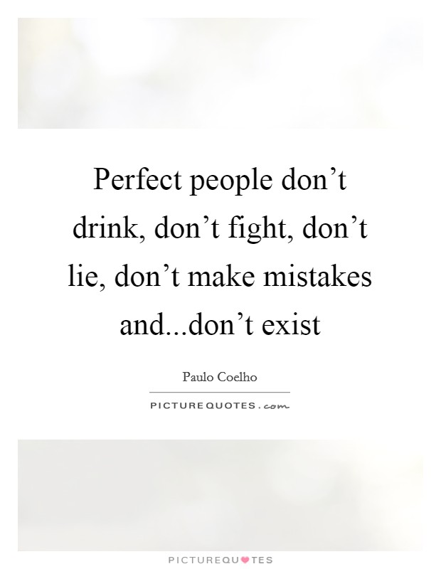 Perfect people don't drink, don't fight, don't lie, don't make mistakes and...don't exist Picture Quote #1