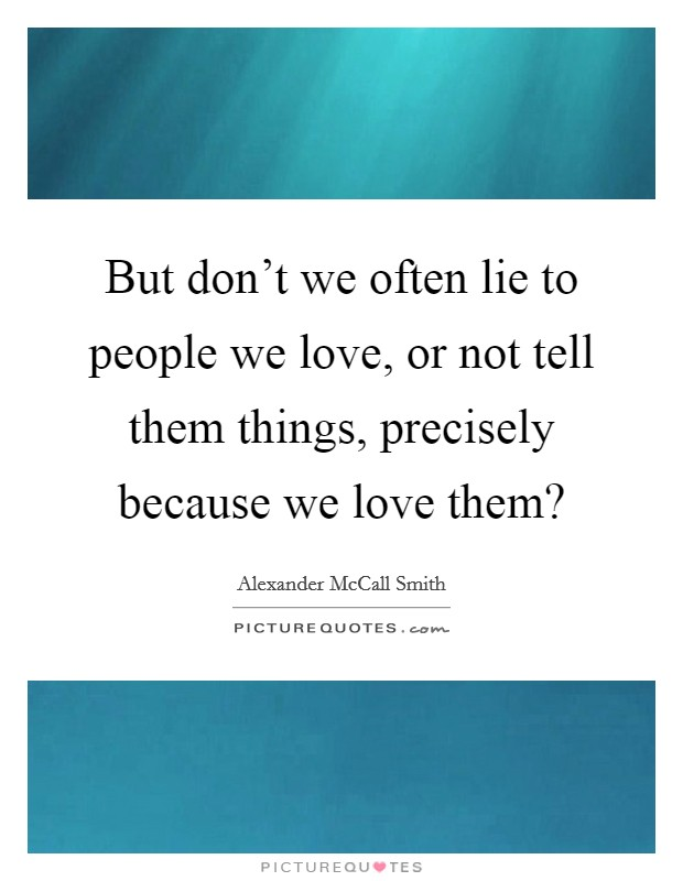But don't we often lie to people we love, or not tell them things, precisely because we love them? Picture Quote #1