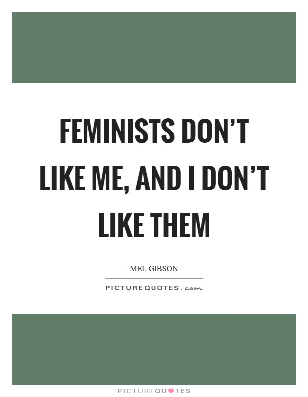 Feminists don't like me, and I don't like them Picture Quote #1