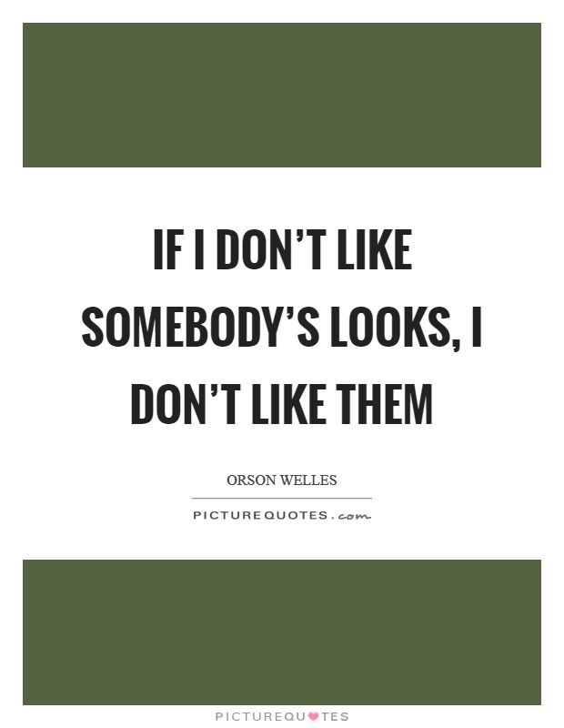 If I don't like somebody's looks, I don't like them Picture Quote #1