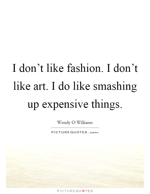 I don't like fashion. I don't like art. I do like smashing up expensive things Picture Quote #1