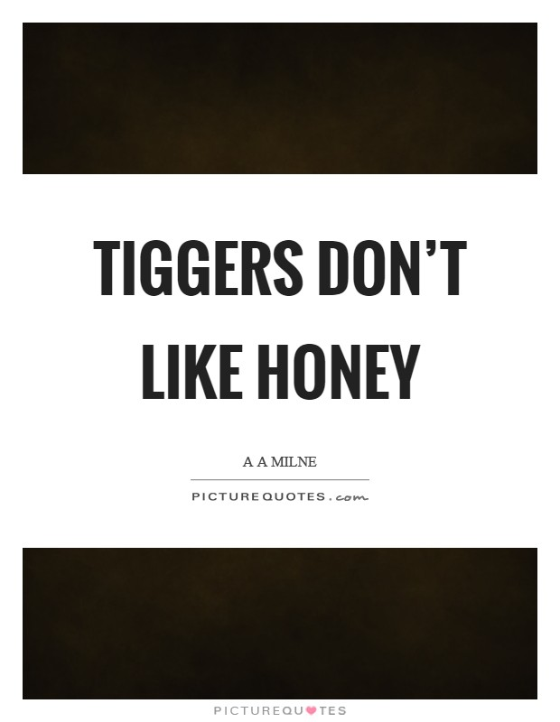 Tiggers don't like honey Picture Quote #1