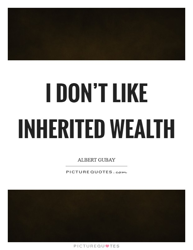 I don't like inherited wealth Picture Quote #1