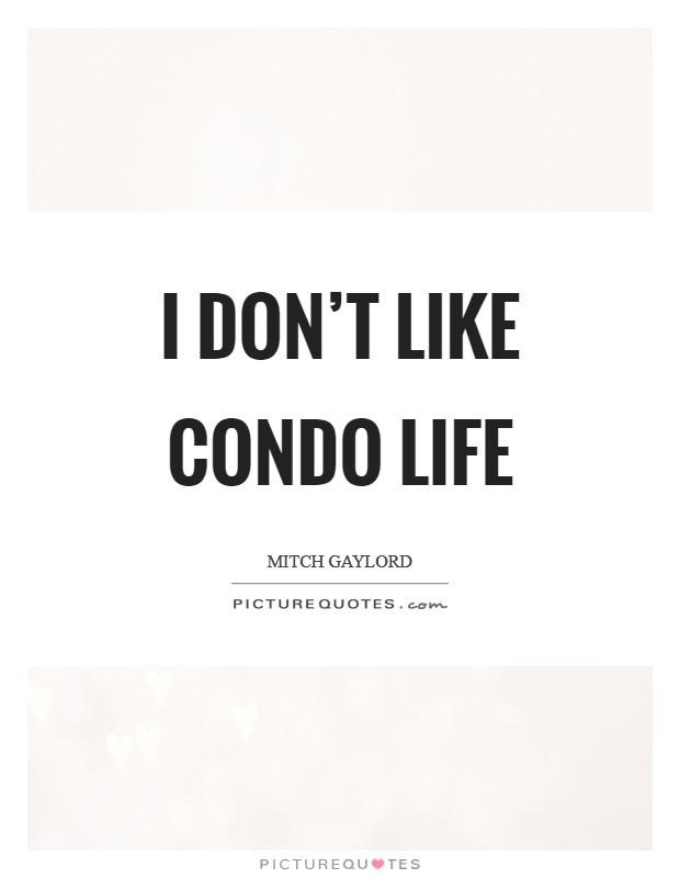 I don't like condo life Picture Quote #1