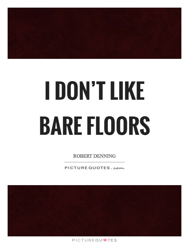 I don't like bare floors Picture Quote #1