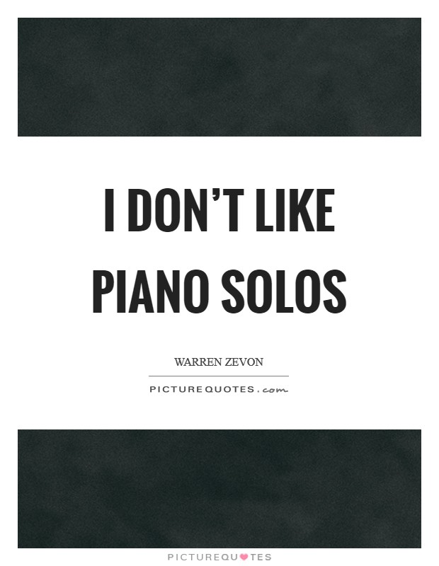 I don't like piano solos Picture Quote #1