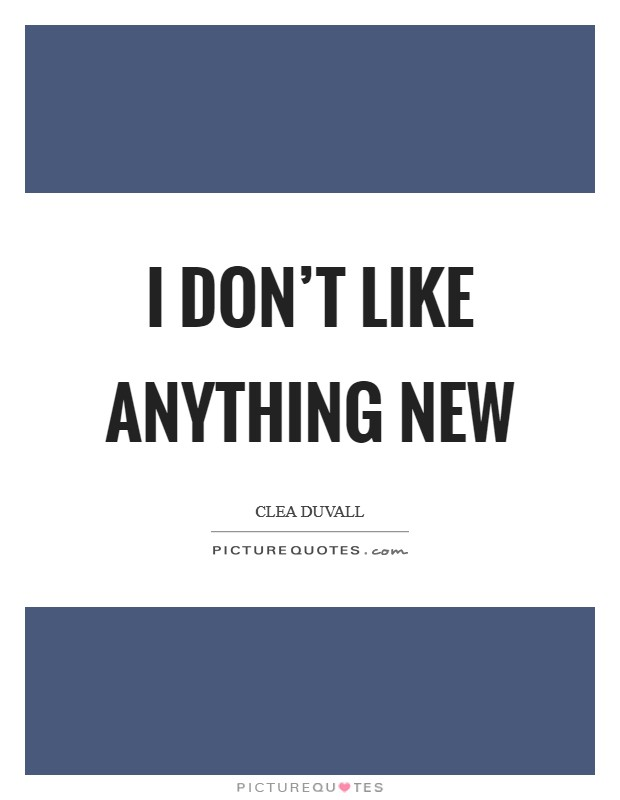 I don't like anything new Picture Quote #1
