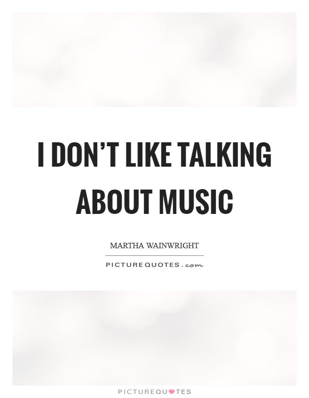 I don't like talking about music Picture Quote #1