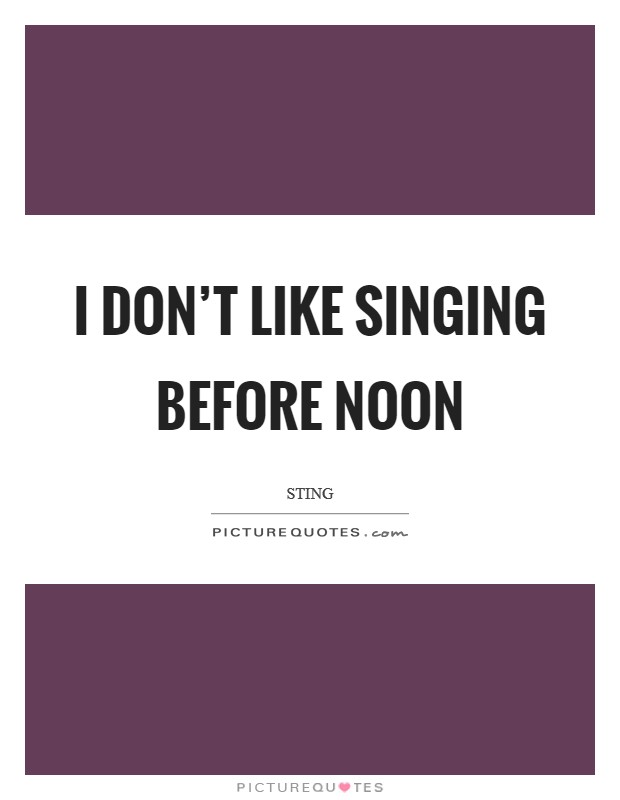 I don't like singing before noon Picture Quote #1