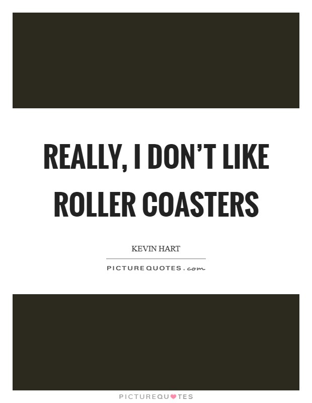 Really, I don't like roller coasters Picture Quote #1