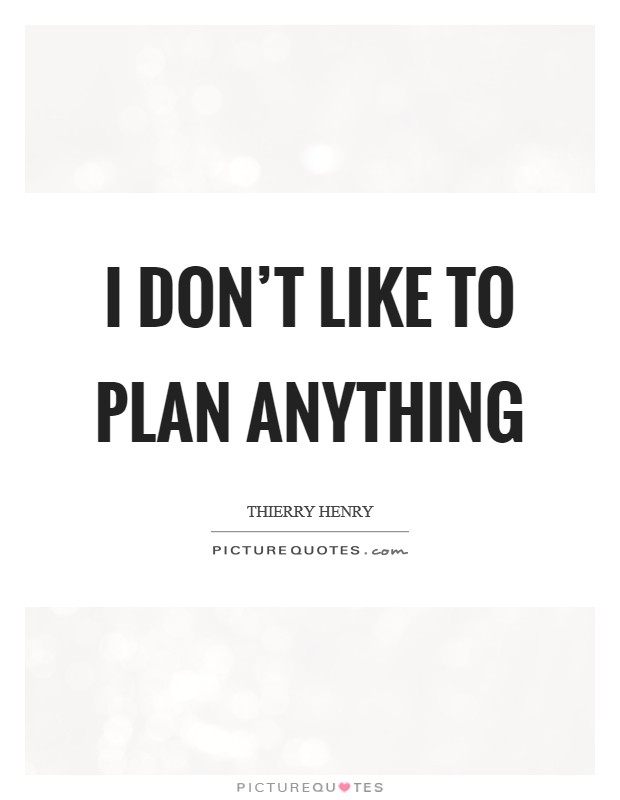I don't like to plan anything Picture Quote #1