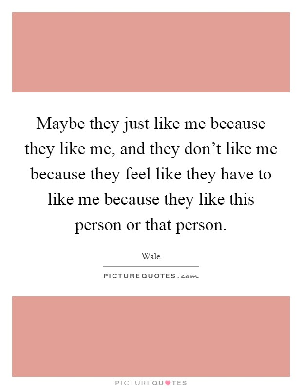 Maybe they just like me because they like me, and they don't like me because they feel like they have to like me because they like this person or that person. Picture Quote #1