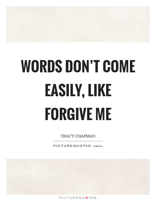 Words don't come easily, like forgive me Picture Quote #1