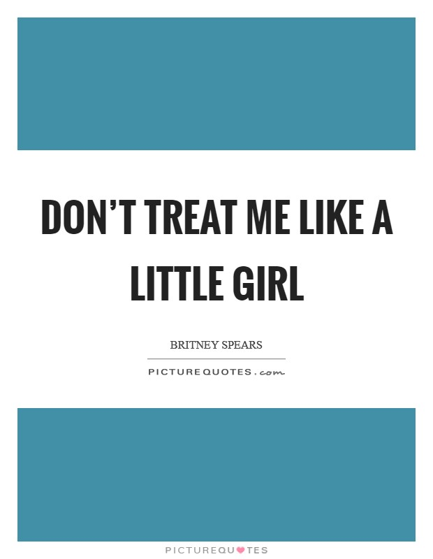 Don't treat me like a little girl Picture Quote #1