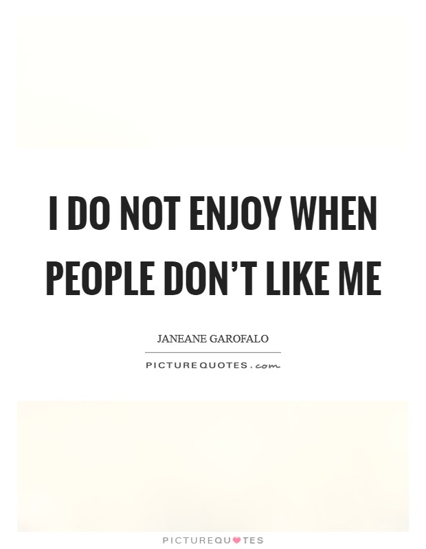 I do not enjoy when people don't like me Picture Quote #1