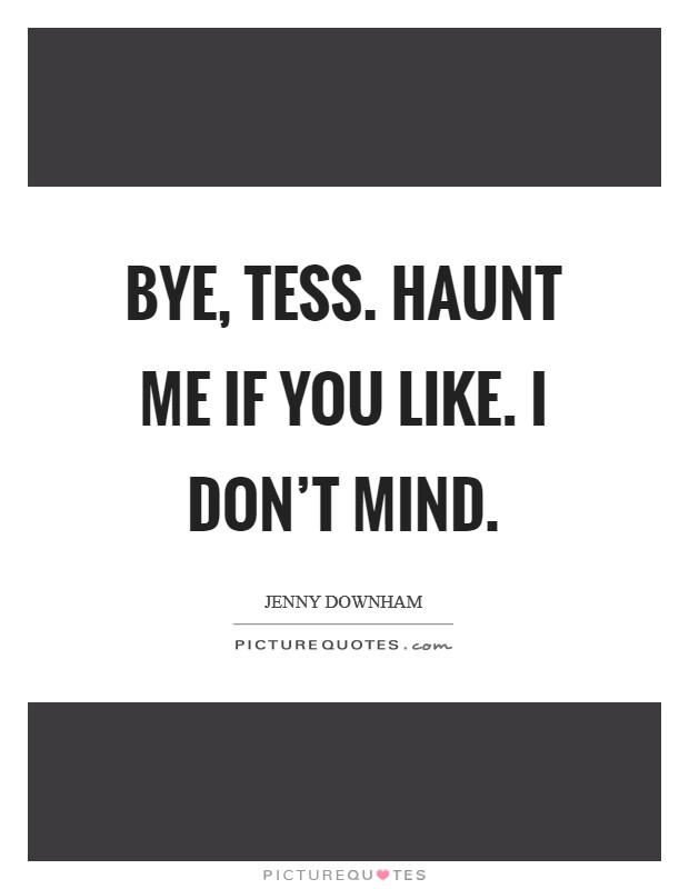 Bye, Tess. haunt me if you like. I don't mind Picture Quote #1