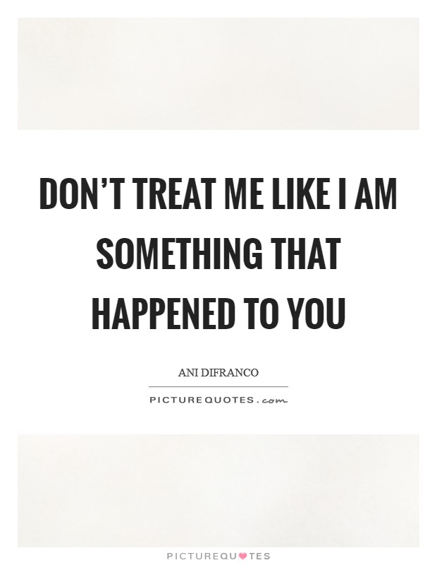 Don't treat me like I am something that happened to you Picture Quote #1