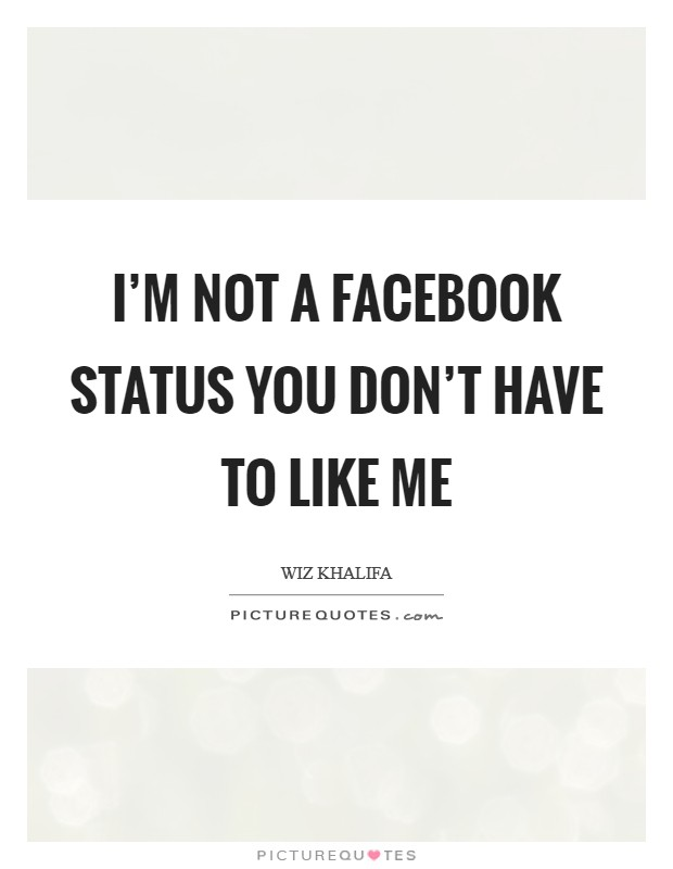 I'm not a facebook status you don't have to like me Picture Quote #1