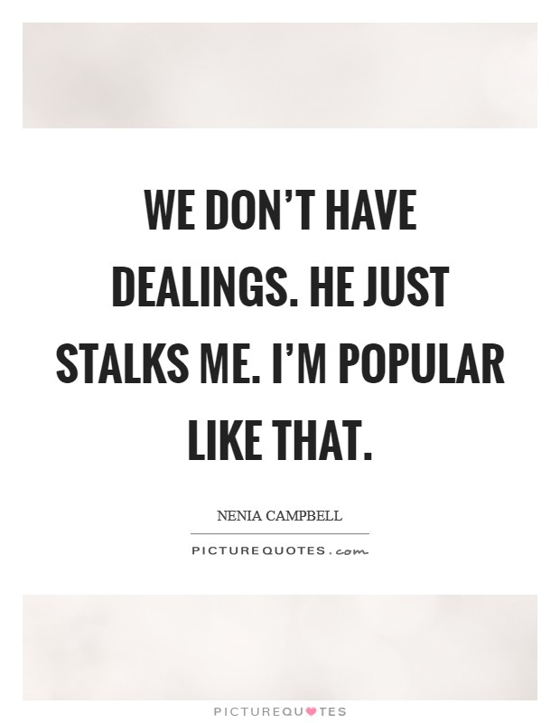 We don't have dealings. He just stalks me. I'm popular like that Picture Quote #1