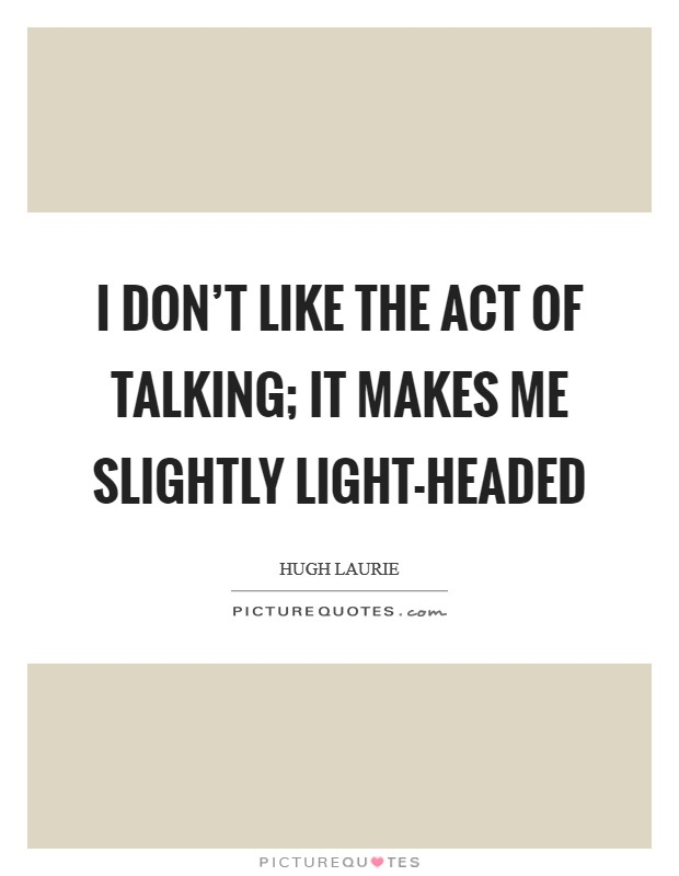 I don't like the act of talking; it makes me slightly light-headed Picture Quote #1