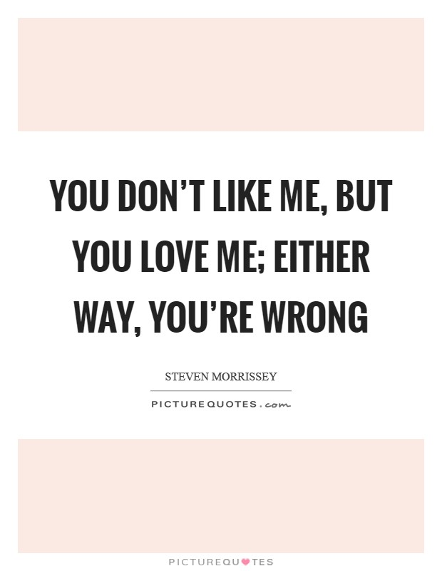 You don't like me, but you love me; either way, you're wrong Picture Quote #1