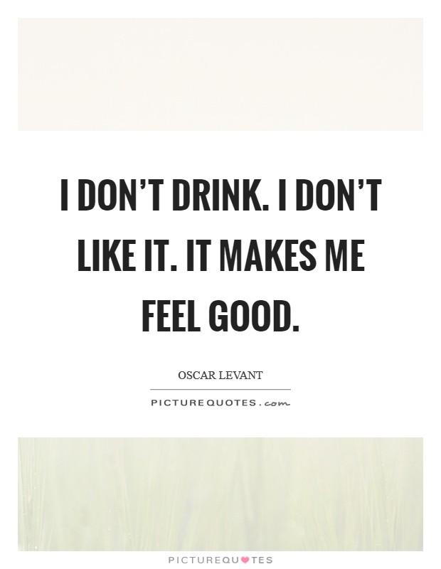 I don't drink. I don't like it. It makes me feel good Picture Quote #1