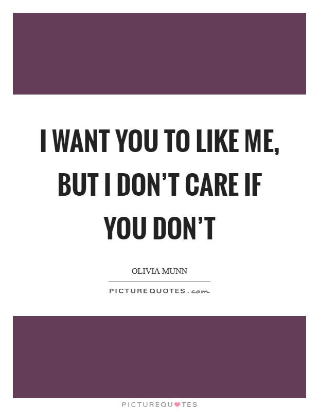 I want you to like me, but I don\'t care if you don\'t ...