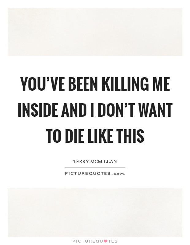 You've been killing me inside and I don't want to die like this Picture Quote #1