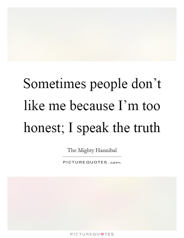Sometimes people don't like me because I'm too honest; I speak the truth Picture Quote #1